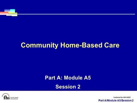 Part A/Module A5/Session 2 Part A: Module A5 Session 2 Community Home-Based Care.