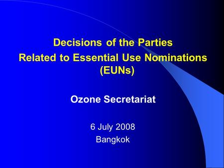 Decisions of the Parties Related to Essential Use Nominations (EUNs) Ozone Secretariat 6 July 2008 Bangkok.