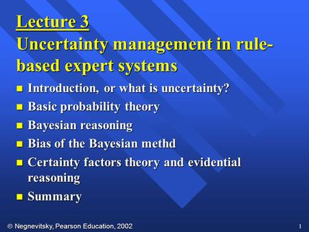  Negnevitsky, Pearson Education, 2002 1 Lecture 3 Uncertainty management in rule- based expert systems n Introduction, or what is uncertainty? n Basic.