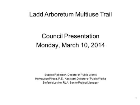 Ladd Arboretum Multiuse Trail Council Presentation Monday, March 10, 2014 Suzette Robinson, Director of Public Works Homayoon Pirooz, P.E., Assistant Director.