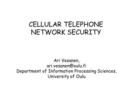 CELLULAR TELEPHONE NETWORK SECURITY Ari Vesanen, Department of Information Processing Sciences, University of Oulu.