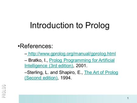 1 Introduction to Prolog References: –   – Bratko, I., Prolog Programming.