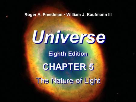 Universe Eighth Edition Universe Roger A. Freedman William J. Kaufmann III CHAPTER 5 The Nature of Light CHAPTER 5 The Nature of Light.