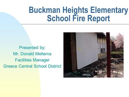 Buckman Heights Elementary School Fire Report Presented by: Mr. Donald Mellema Facilities Manager Greece Central School District.