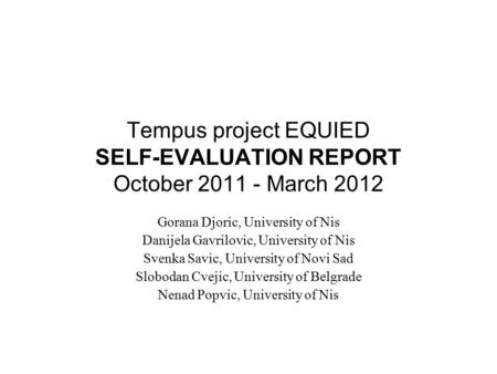 Tempus project EQUIED SELF-EVALUATION REPORT October 2011 - March 2012 Gorana Djoric, University of Nis Danijela Gavrilovic, University of Nis Svenka Savic,