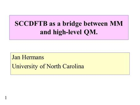SCCDFTB as a bridge between MM and high-level QM. Jan Hermans University of North Carolina 1.