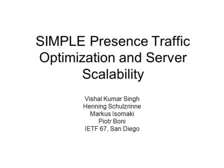 SIMPLE Presence Traffic Optimization and Server Scalability Vishal Kumar Singh Henning Schulzrinne Markus Isomaki Piotr Boni IETF 67, San Diego.
