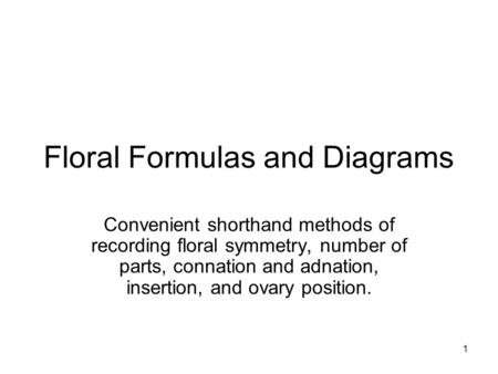 1 Floral Formulas and Diagrams Convenient shorthand methods of recording floral symmetry, number of parts, connation and adnation, insertion, and ovary.