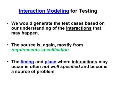 Interaction Modeling for Testing We would generate the test cases based on our understanding of the interactions that may happen. The source is, again,