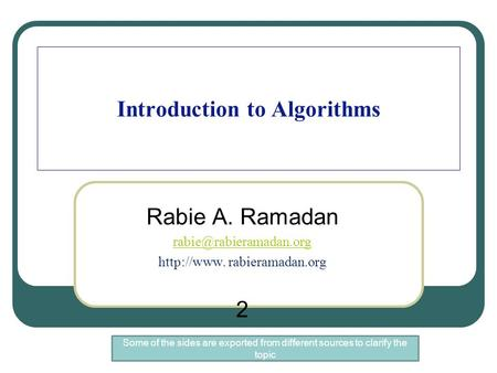 Introduction to Algorithms Rabie A. Ramadan  rabieramadan.org 2 Some of the sides are exported from different sources.