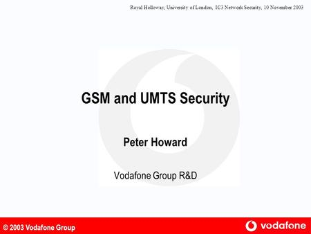 © 2003 Vodafone Group GSM and UMTS Security Peter Howard Vodafone Group R&D Royal Holloway, University of London, IC3 Network Security, 10 November 2003.