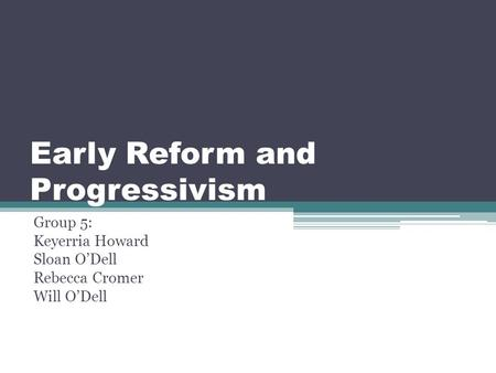 Early Reform and Progressivism Group 5: Keyerria Howard Sloan O'Dell Rebecca Cromer Will O'Dell.