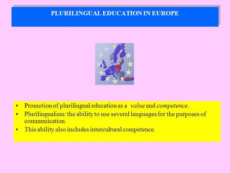 PLURILINGUAL EDUCATION IN EUROPE Promotion of plurilingual education as a value and competence. Plurilingualism: the ability to use several languages for.