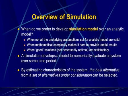 1 Overview of Simulation When do we prefer to develop simulation model over an analytic model? When not all the underlying assumptions set for analytic.