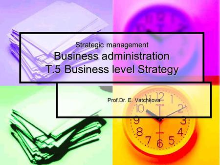 Strategic management Business administration T.5 Business level Strategy Prof.Dr. E. Vatchkova.