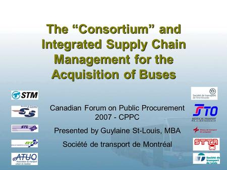 "1 The ""Consortium"" and Integrated Supply Chain Management for the Acquisition of Buses Canadian Forum on Public Procurement 2007 - CPPC Presented by Guylaine."