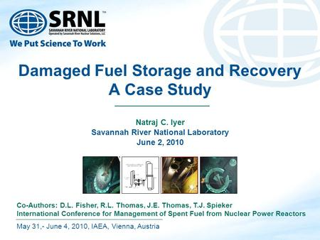 Damaged Fuel Storage and Recovery A Case Study Natraj C. Iyer Savannah River National Laboratory June 2, 2010 May 31,- June 4, 2010, IAEA, Vienna, Austria.