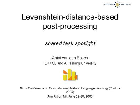 Levenshtein-distance-based post-processing shared task spotlight Antal van den Bosch ILK / CL and AI, Tilburg University Ninth Conference on Computational.