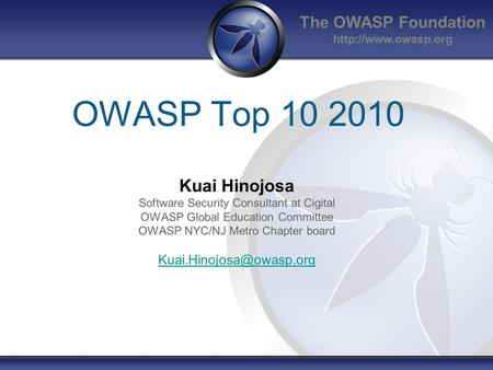 The OWASP Foundation  OWASP Top 10 2010 Kuai Hinojosa Software Security Consultant at Cigital OWASP Global Education Committee OWASP.