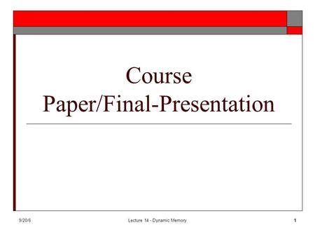 9/20/6Lecture 14 - Dynamic Memory1 Course Paper/Final-Presentation.