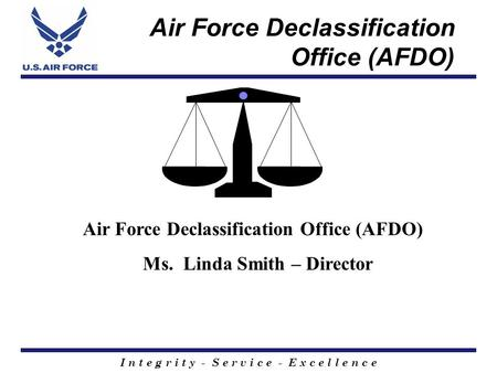 I n t e g r i t y - S e r v i c e - E x c e l l e n c e Air Force Declassification Office (AFDO) Ms. Linda Smith – Director.