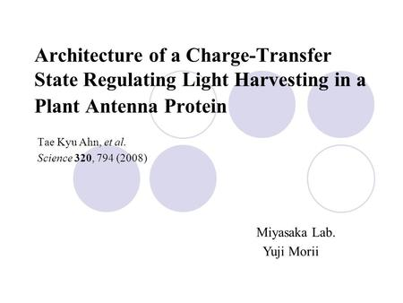 Architecture of a Charge-Transfer State Regulating Light Harvesting in a Plant Antenna Protein Tae Kyu Ahn, et al. Science 320, 794 (2008) Miyasaka Lab.