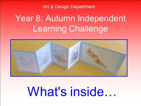 Year 8: Autumn Independent Learning Challenge What's inside… Art & Design Department.