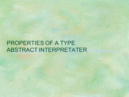 1 PROPERTIES OF A TYPE ABSTRACT INTERPRETATER. 2 MOTIVATION OF THE EXPERIMENT § a well understood case l type inference in functional programming à la.