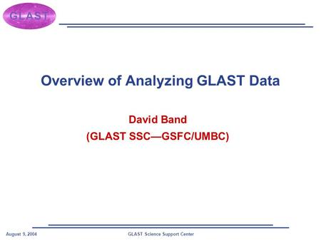 GLAST Science Support CenterAugust 9, 2004 Overview of Analyzing GLAST Data David Band (GLAST SSC—GSFC/UMBC)