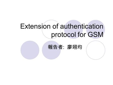 Extension of authentication protocol for GSM 報告者 : 廖翊均.