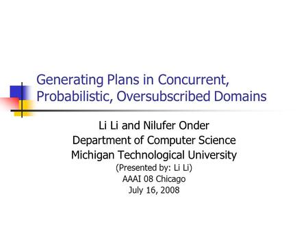 Generating Plans in Concurrent, Probabilistic, Oversubscribed Domains Li Li and Nilufer Onder Department of Computer Science Michigan Technological University.
