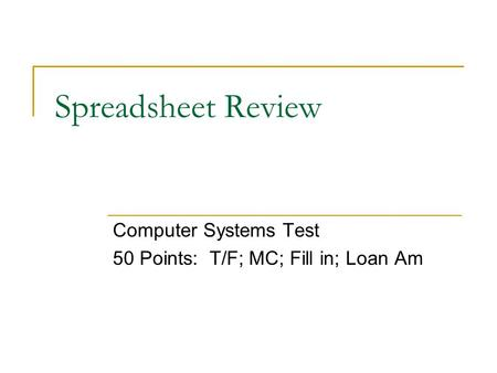Spreadsheet Review Computer Systems Test 50 Points: T/F; MC; Fill in; Loan Am.