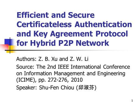 11 Efficient and Secure Certificateless Authentication and Key Agreement Protocol for Hybrid P2P Network Authors: Z. B. Xu and Z. W. Li Source: The 2nd.