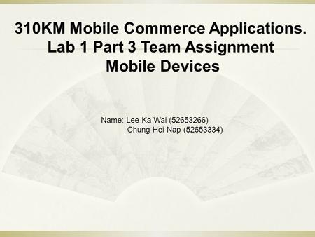 310KM Mobile Commerce Applications. Lab 1 Part 3 Team Assignment Mobile Devices Name: Lee Ka Wai (52653266) Chung Hei Nap (52653334)