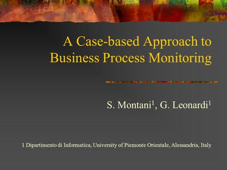 A Case-based Approach to Business Process Monitoring S. Montani 1, G. Leonardi 1 1 Dipartimento di Informatica, University of Piemonte Orientale, Alessandria,