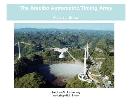 Arecibo 40th Anniversary Workshop--R. L. Brown The Arecibo Astrometric/Timing Array Robert L. Brown.