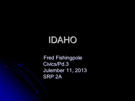 IDAHO Fred Fishingpole Fred Fishingpole Civics/Pd.3 Civics/Pd.3 Julember 11, 2013 Julember 11, 2013 SRP 2A SRP 2A.