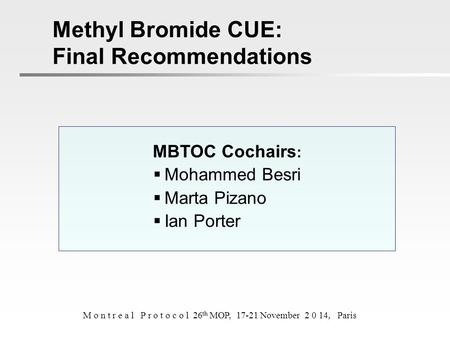 MBTOC Cochairs :  Mohammed Besri  Marta Pizano  Ian Porter Methyl Bromide CUE: Final Recommendations M o n t r e a l P r o t o c o l 26 th MOP, 17-21.
