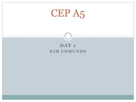 DAY 1 KIM EDMUNDS CEP A5. Instructor's name: Kim Edmunds   Please  me if you are going to be.