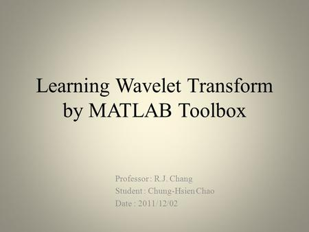 Learning Wavelet Transform by MATLAB Toolbox Professor : R.J. Chang Student : Chung-Hsien Chao Date : 2011/12/02.
