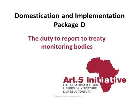 Domestication and Implementation Package D The duty to report to treaty monitoring bodies © The Article 5 Initiative, 2013.