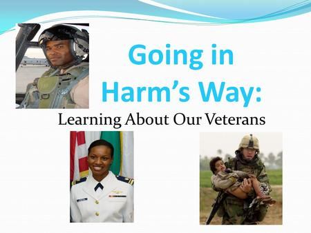 Going in Harm's Way: Learning About Our Veterans.