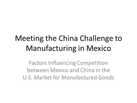 Meeting the China Challenge to Manufacturing in Mexico Factors Influencing Competition between Mexico and China in the U.S. Market for Manufactured Goods.