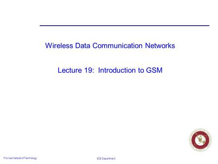 ECE Department Florida Institute of Technology Wireless Data Communication Networks Lecture 19: Introduction to GSM.
