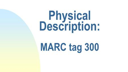 Physical Description: MARC tag 300. Definition The physical description of the item, which consists of the extent of the item and its dimensions. Use.