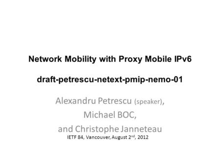 Network Mobility with Proxy Mobile IPv6 draft-petrescu-netext-pmip-nemo-01 Alexandru Petrescu (speaker), Michael BOC, and Christophe Janneteau IETF 84,