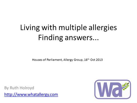 Living with multiple allergies Finding answers... By Ruth Holroyd  Houses of Parliament, Allergy Group, 16 th Oct 2013.
