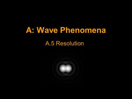 A: Wave Phenomena A.5 Resolution. Resolution Resolution refers to the ability to distinguish two objects that are close together. E.g. Two distant stars.