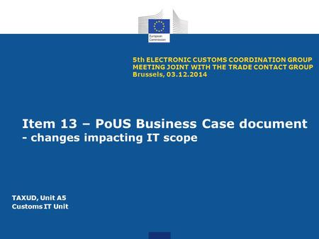Item 13 – PoUS Business Case document - changes impacting IT scope 5th ELECTRONIC CUSTOMS COORDINATION GROUP MEETING JOINT WITH THE TRADE CONTACT GROUP.