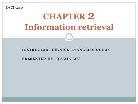 INSTRUCTOR: DR.NICK EVANGELOPOULOS PRESENTED BY: QIUXIA WU CHAPTER 2 Information retrieval DSCI 5240.